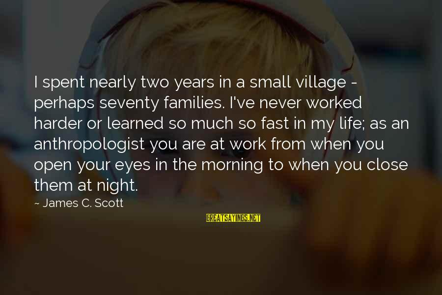 Anthropologist Sayings By James C. Scott: I spent nearly two years in a small village - perhaps seventy families. I've never
