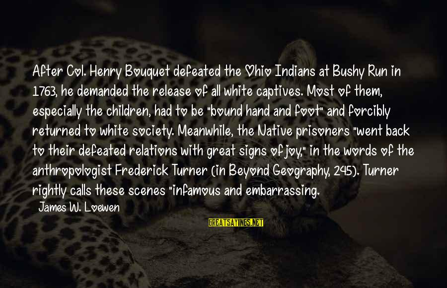 Anthropologist Sayings By James W. Loewen: After Col. Henry Bouquet defeated the Ohio Indians at Bushy Run in 1763, he demanded