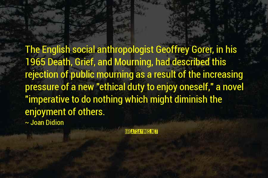 Anthropologist Sayings By Joan Didion: The English social anthropologist Geoffrey Gorer, in his 1965 Death, Grief, and Mourning, had described