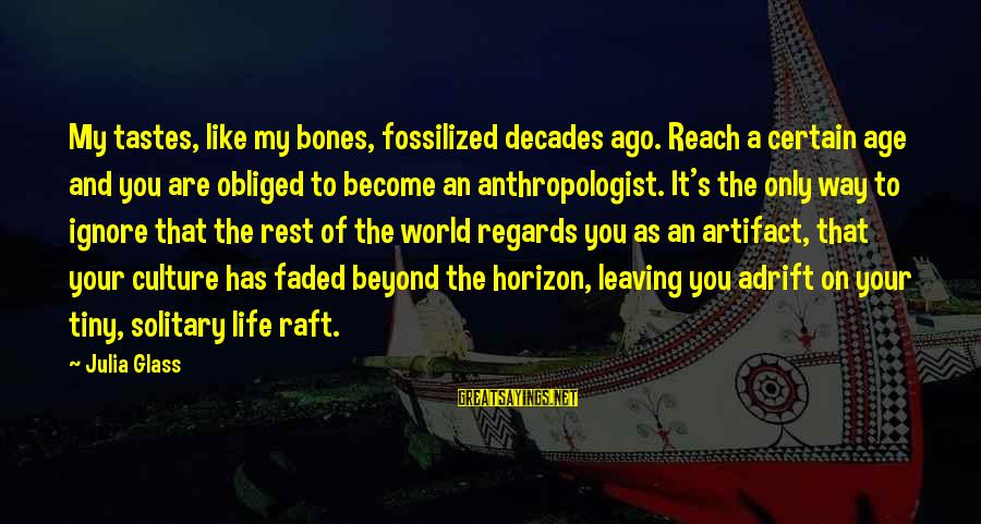 Anthropologist Sayings By Julia Glass: My tastes, like my bones, fossilized decades ago. Reach a certain age and you are