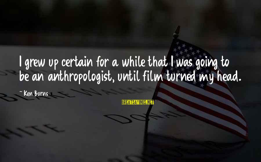 Anthropologist Sayings By Ken Burns: I grew up certain for a while that I was going to be an anthropologist,