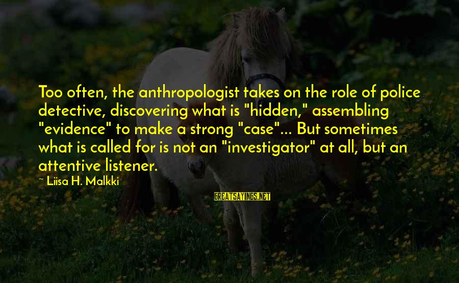 """Anthropologist Sayings By Liisa H. Malkki: Too often, the anthropologist takes on the role of police detective, discovering what is """"hidden,"""""""
