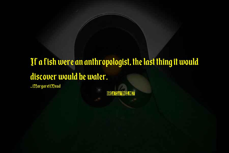 Anthropologist Sayings By Margaret Mead: If a fish were an anthropologist, the last thing it would discover would be water.