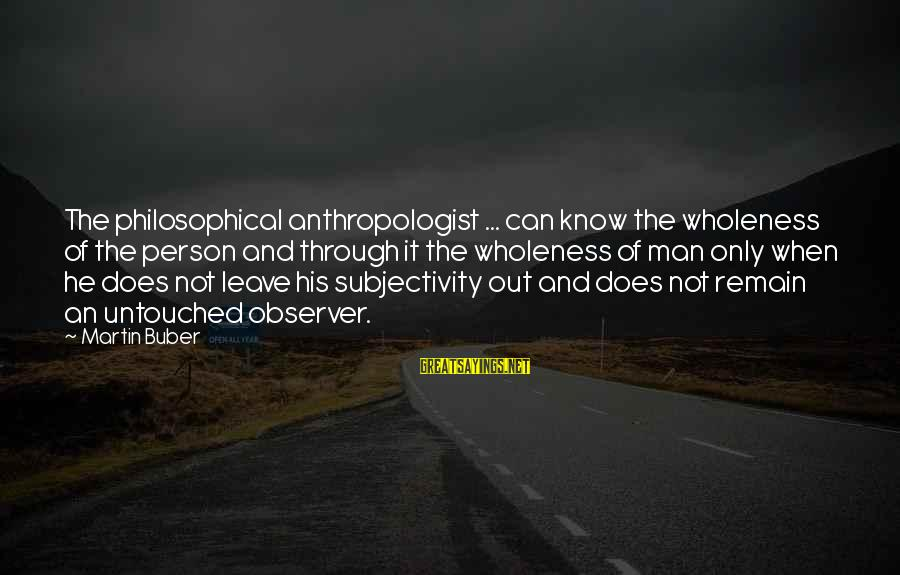 Anthropologist Sayings By Martin Buber: The philosophical anthropologist ... can know the wholeness of the person and through it the