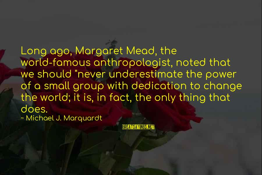 "Anthropologist Sayings By Michael J. Marquardt: Long ago, Margaret Mead, the world-famous anthropologist, noted that we should ""never underestimate the power"