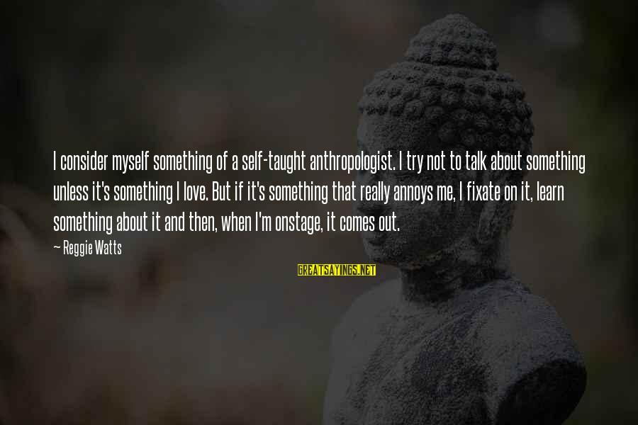 Anthropologist Sayings By Reggie Watts: I consider myself something of a self-taught anthropologist. I try not to talk about something
