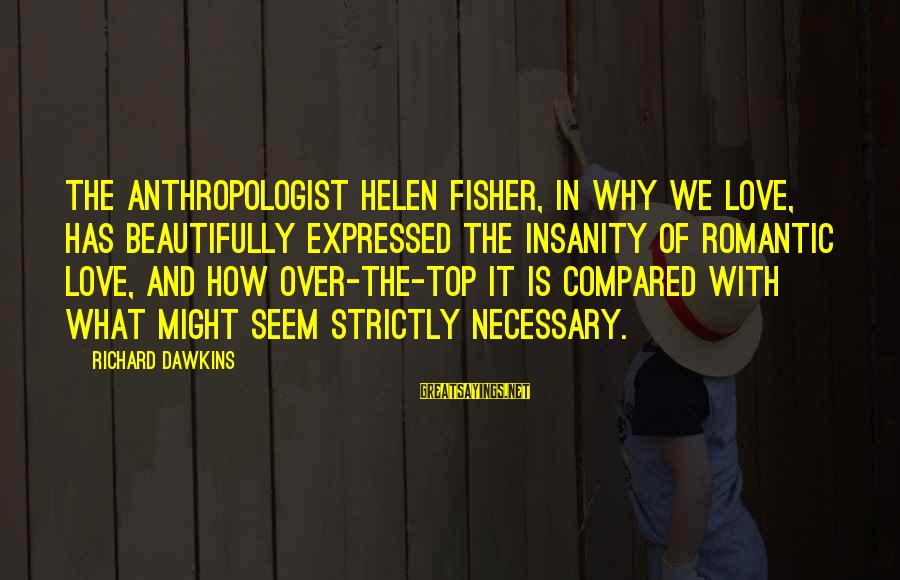 Anthropologist Sayings By Richard Dawkins: The anthropologist Helen Fisher, in Why We Love, has beautifully expressed the insanity of romantic