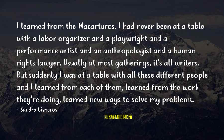 Anthropologist Sayings By Sandra Cisneros: I learned from the Macarturos. I had never been at a table with a labor