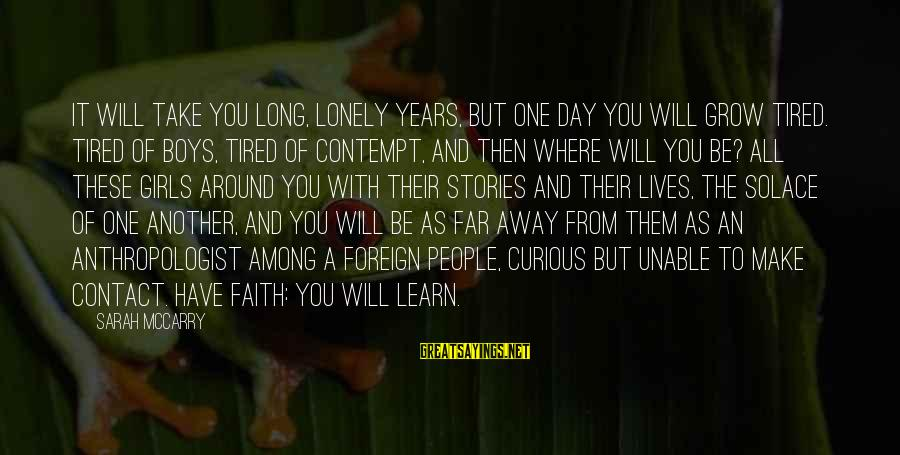 Anthropologist Sayings By Sarah McCarry: It will take you long, lonely years, but one day you will grow tired. Tired