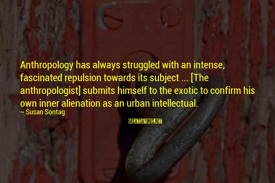Anthropologist Sayings By Susan Sontag: Anthropology has always struggled with an intense, fascinated repulsion towards its subject ... [The anthropologist]