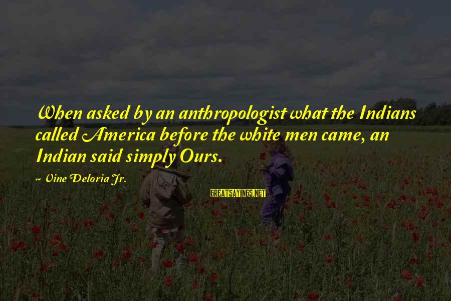 Anthropologist Sayings By Vine Deloria Jr.: When asked by an anthropologist what the Indians called America before the white men came,