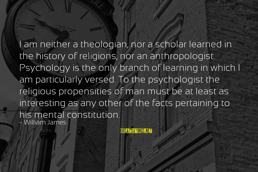 Anthropologist Sayings By William James: I am neither a theologian, nor a scholar learned in the history of religions, nor