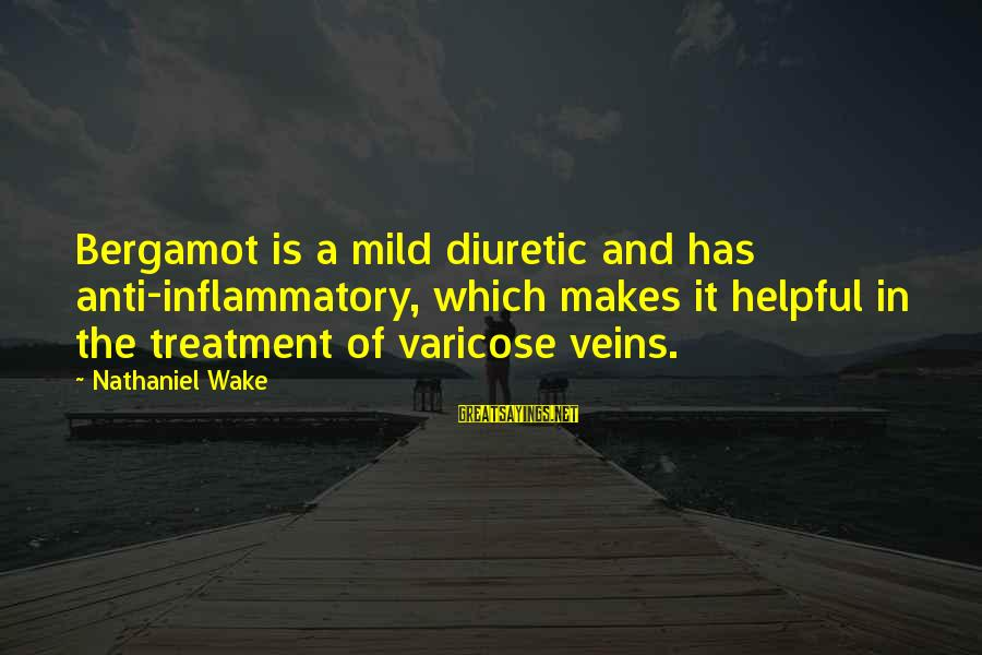 Anti Inflammatory Sayings By Nathaniel Wake: Bergamot is a mild diuretic and has anti-inflammatory, which makes it helpful in the treatment
