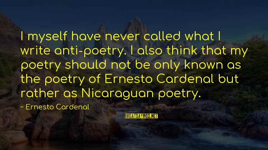 Anti Poetry Sayings By Ernesto Cardenal: I myself have never called what I write anti-poetry. I also think that my poetry