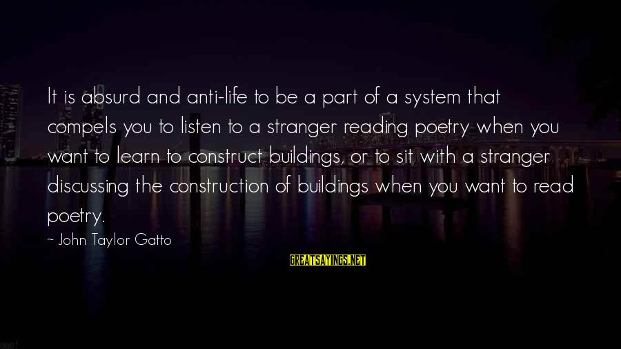 Anti Poetry Sayings By John Taylor Gatto: It is absurd and anti-life to be a part of a system that compels you
