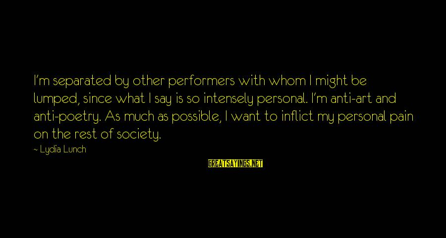 Anti Poetry Sayings By Lydia Lunch: I'm separated by other performers with whom I might be lumped, since what I say