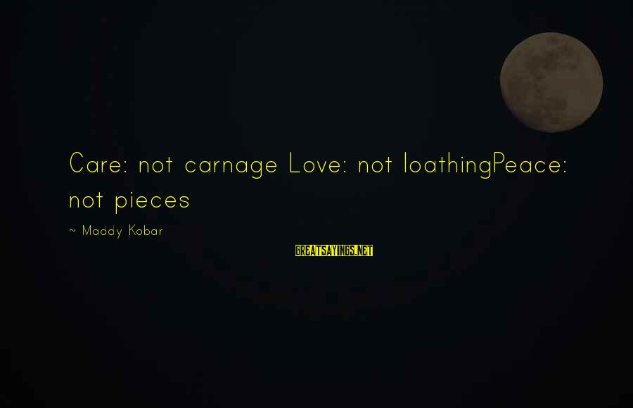 Anti Poetry Sayings By Maddy Kobar: Care: not carnage Love: not loathingPeace: not pieces