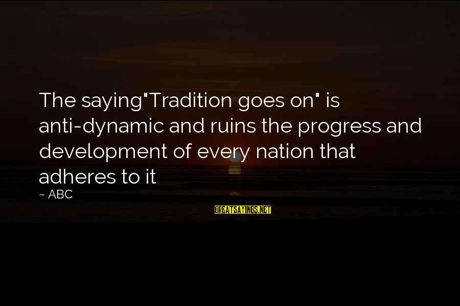 """Anti-rationalism Sayings By ABC: The saying""""Tradition goes on"""" is anti-dynamic and ruins the progress and development of every nation"""