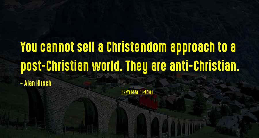 Anti-rationalism Sayings By Alan Hirsch: You cannot sell a Christendom approach to a post-Christian world. They are anti-Christian.