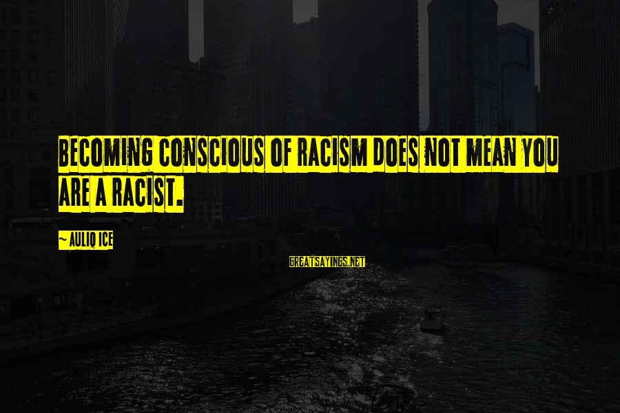 Anti-rationalism Sayings By Auliq Ice: Becoming conscious of racism does not mean you are a racist.