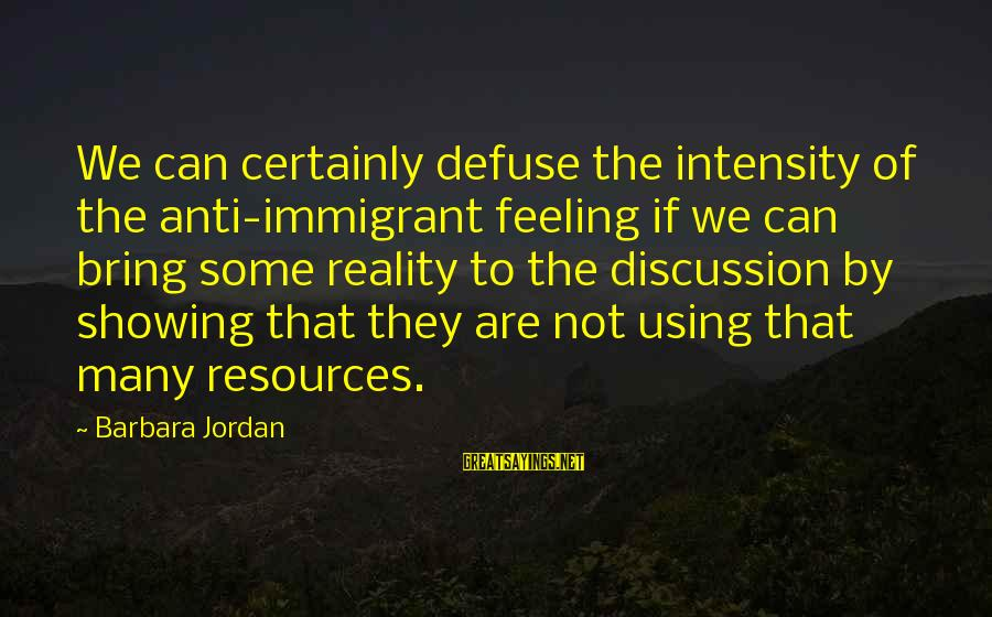 Anti-rationalism Sayings By Barbara Jordan: We can certainly defuse the intensity of the anti-immigrant feeling if we can bring some