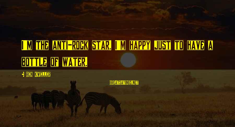 Anti-rationalism Sayings By Ben Kweller: I'm the anti-rock star. I'm happy just to have a bottle of water.
