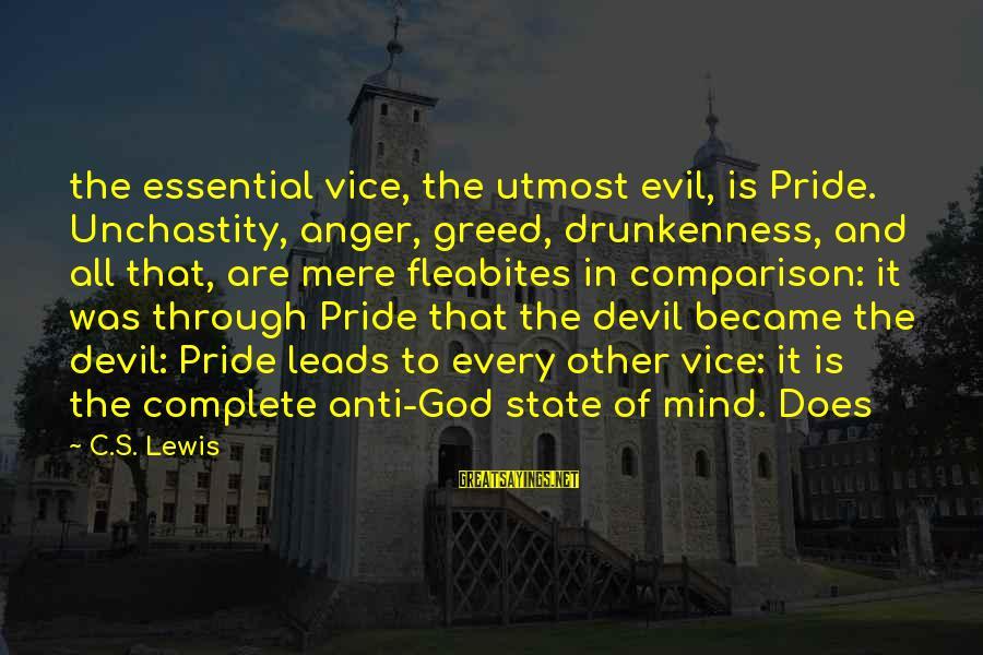 Anti-rationalism Sayings By C.S. Lewis: the essential vice, the utmost evil, is Pride. Unchastity, anger, greed, drunkenness, and all that,