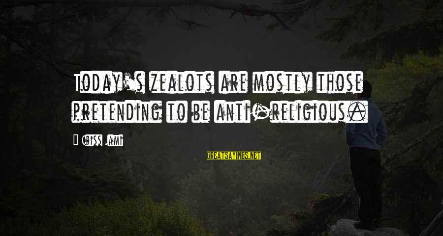 Anti-rationalism Sayings By Criss Jami: Today's zealots are mostly those pretending to be anti-religious.