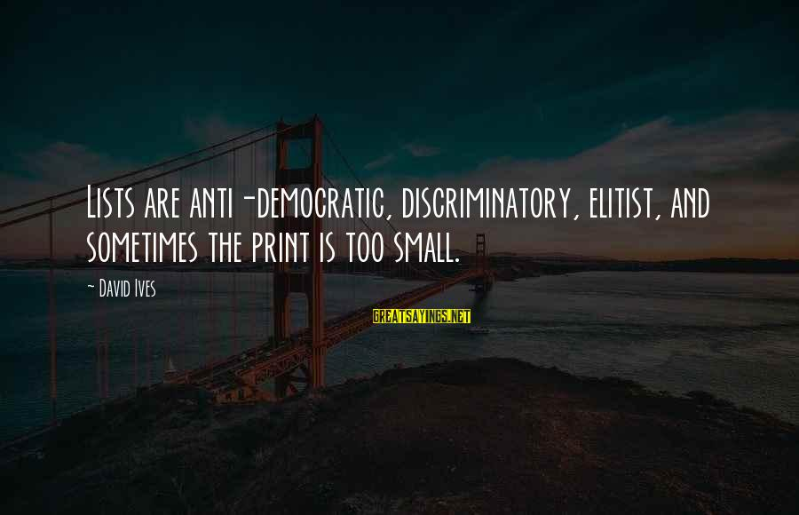 Anti-rationalism Sayings By David Ives: Lists are anti-democratic, discriminatory, elitist, and sometimes the print is too small.