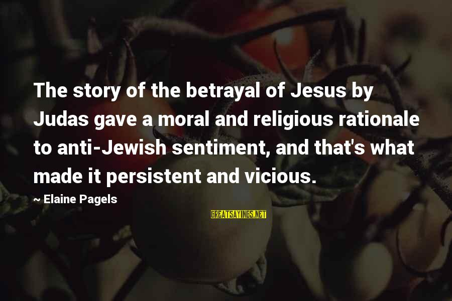 Anti-rationalism Sayings By Elaine Pagels: The story of the betrayal of Jesus by Judas gave a moral and religious rationale