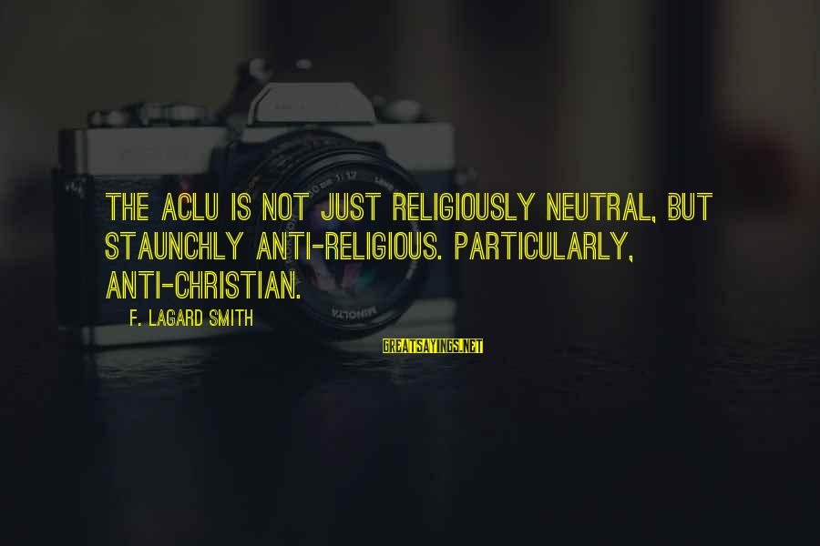 Anti-rationalism Sayings By F. LaGard Smith: The ACLU is not just religiously neutral, but staunchly anti-religious. Particularly, anti-Christian.
