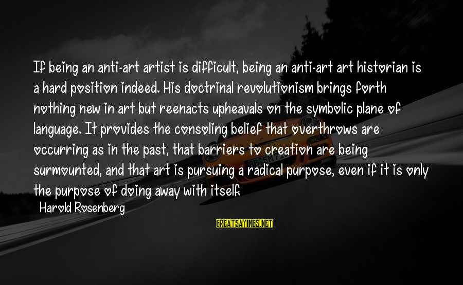 Anti-rationalism Sayings By Harold Rosenberg: If being an anti-art artist is difficult, being an anti-art art historian is a hard