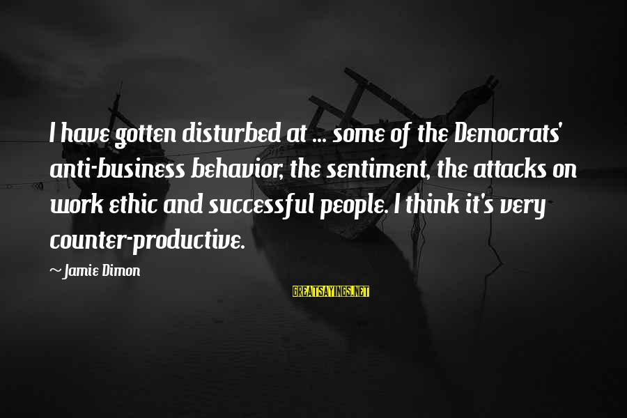 Anti-rationalism Sayings By Jamie Dimon: I have gotten disturbed at ... some of the Democrats' anti-business behavior, the sentiment, the