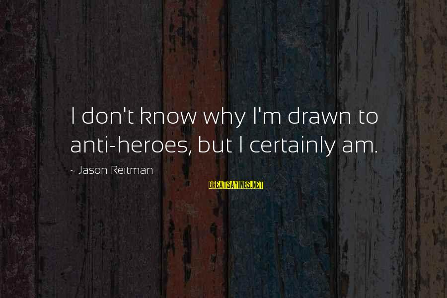 Anti-rationalism Sayings By Jason Reitman: I don't know why I'm drawn to anti-heroes, but I certainly am.
