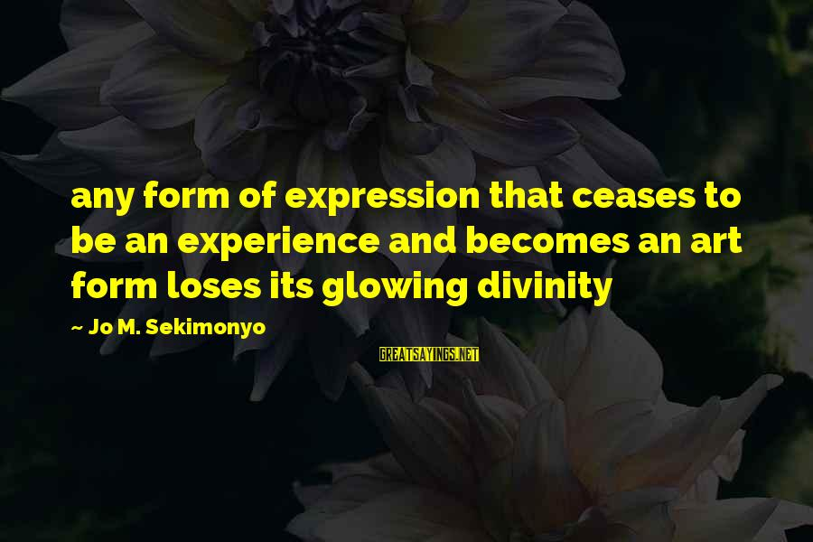 Anti-rationalism Sayings By Jo M. Sekimonyo: any form of expression that ceases to be an experience and becomes an art form