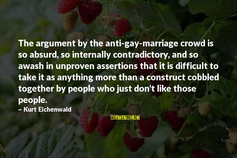 Anti-rationalism Sayings By Kurt Eichenwald: The argument by the anti-gay-marriage crowd is so absurd, so internally contradictory, and so awash