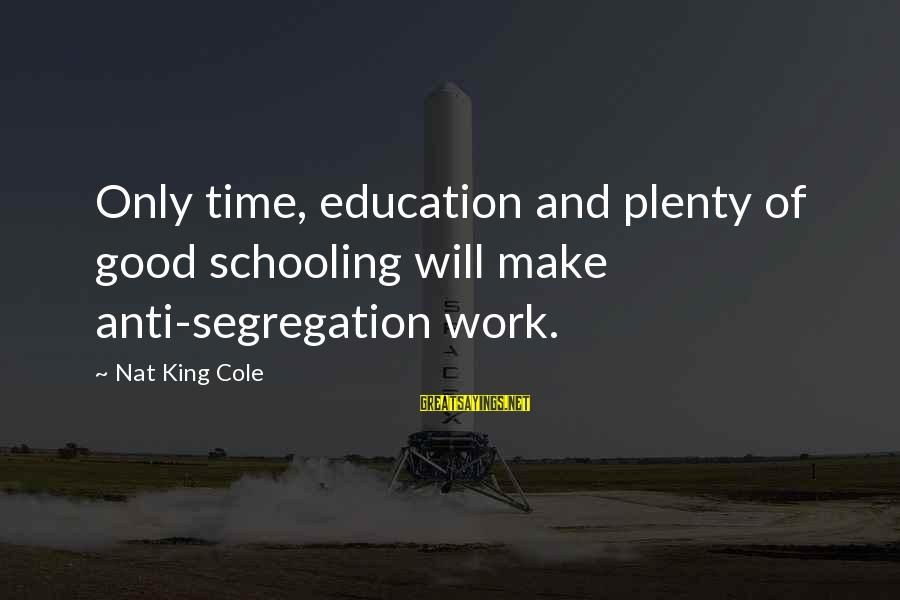 Anti-rationalism Sayings By Nat King Cole: Only time, education and plenty of good schooling will make anti-segregation work.