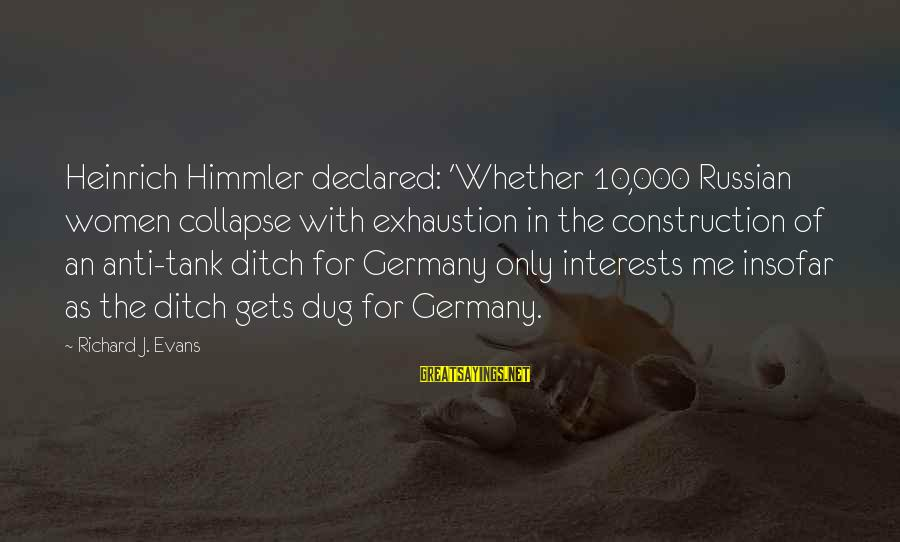Anti-rationalism Sayings By Richard J. Evans: Heinrich Himmler declared: 'Whether 10,000 Russian women collapse with exhaustion in the construction of an