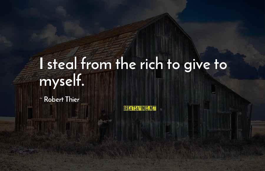 Anti-rationalism Sayings By Robert Thier: I steal from the rich to give to myself.