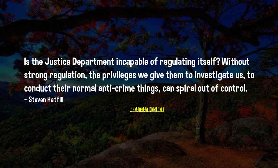 Anti-rationalism Sayings By Steven Hatfill: Is the Justice Department incapable of regulating itself? Without strong regulation, the privileges we give