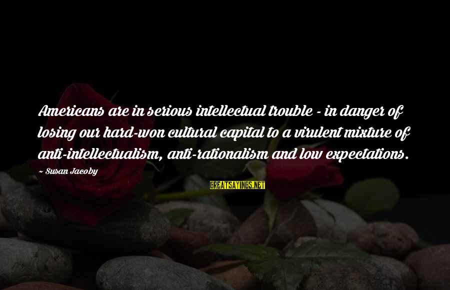 Anti-rationalism Sayings By Susan Jacoby: Americans are in serious intellectual trouble - in danger of losing our hard-won cultural capital