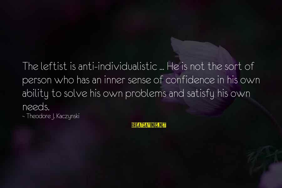 Anti-rationalism Sayings By Theodore J. Kaczynski: The leftist is anti-individualistic ... He is not the sort of person who has an