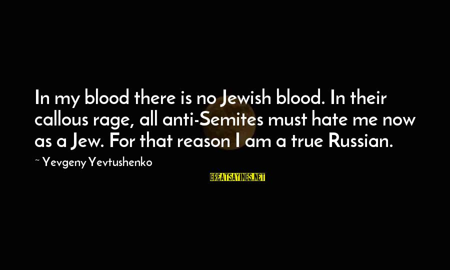 Anti-rationalism Sayings By Yevgeny Yevtushenko: In my blood there is no Jewish blood. In their callous rage, all anti-Semites must