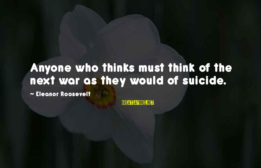 Anti Suicide Sayings By Eleanor Roosevelt: Anyone who thinks must think of the next war as they would of suicide.