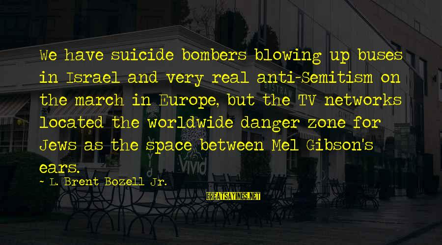 Anti Suicide Sayings By L. Brent Bozell Jr.: We have suicide bombers blowing up buses in Israel and very real anti-Semitism on the