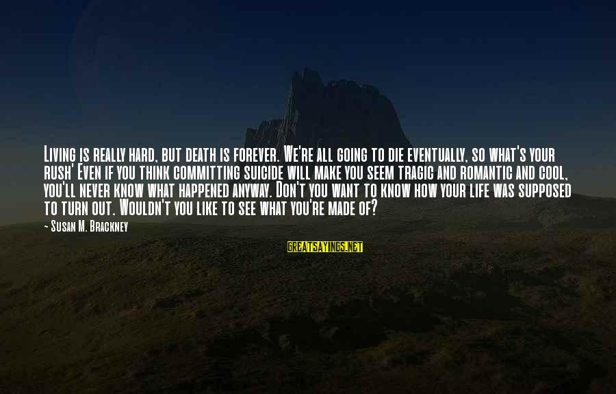 Anti Suicide Sayings By Susan M. Brackney: Living is really hard, but death is forever. We're all going to die eventually, so