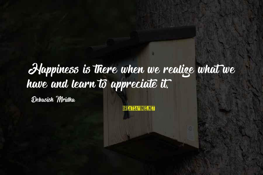 Anti Transcendentalist Sayings By Debasish Mridha: Happiness is there when we realize what we have and learn to appreciate it.
