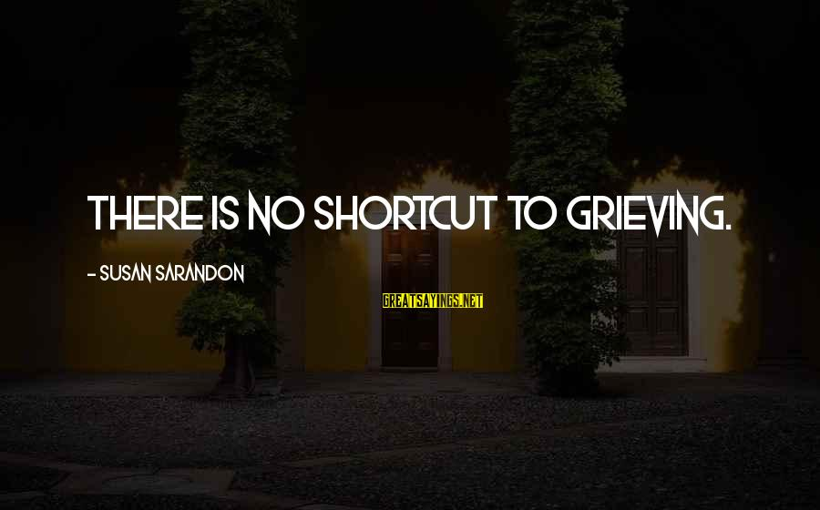 Anti Transcendentalist Sayings By Susan Sarandon: There is no shortcut to grieving.