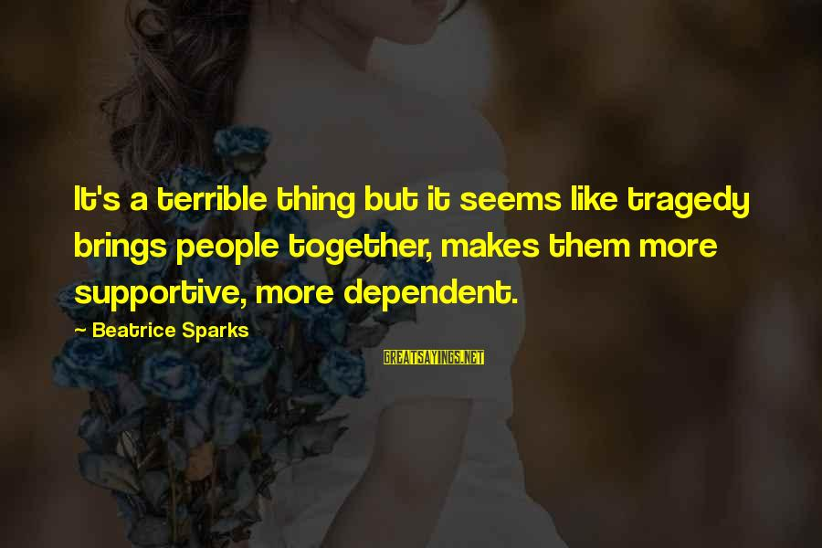 Anticapital Sayings By Beatrice Sparks: It's a terrible thing but it seems like tragedy brings people together, makes them more