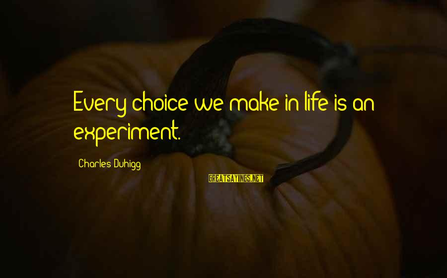 Anticapital Sayings By Charles Duhigg: Every choice we make in life is an experiment.